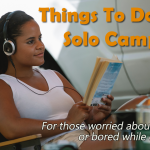 Things To Do While Solo Camping... Avoid Being Bored or Feeling Alone